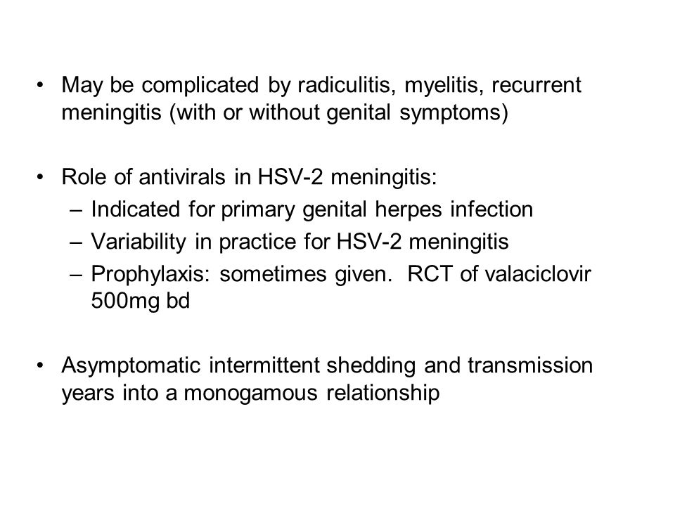 May be complicated by radiculitis, myelitis, recurrent meningitis (with or without genital symptoms) Role of antivirals in HSV-2 meningitis: –Indicate