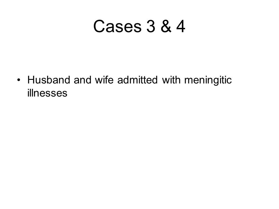 Cases 3 & 4 Husband and wife admitted with meningitic illnesses