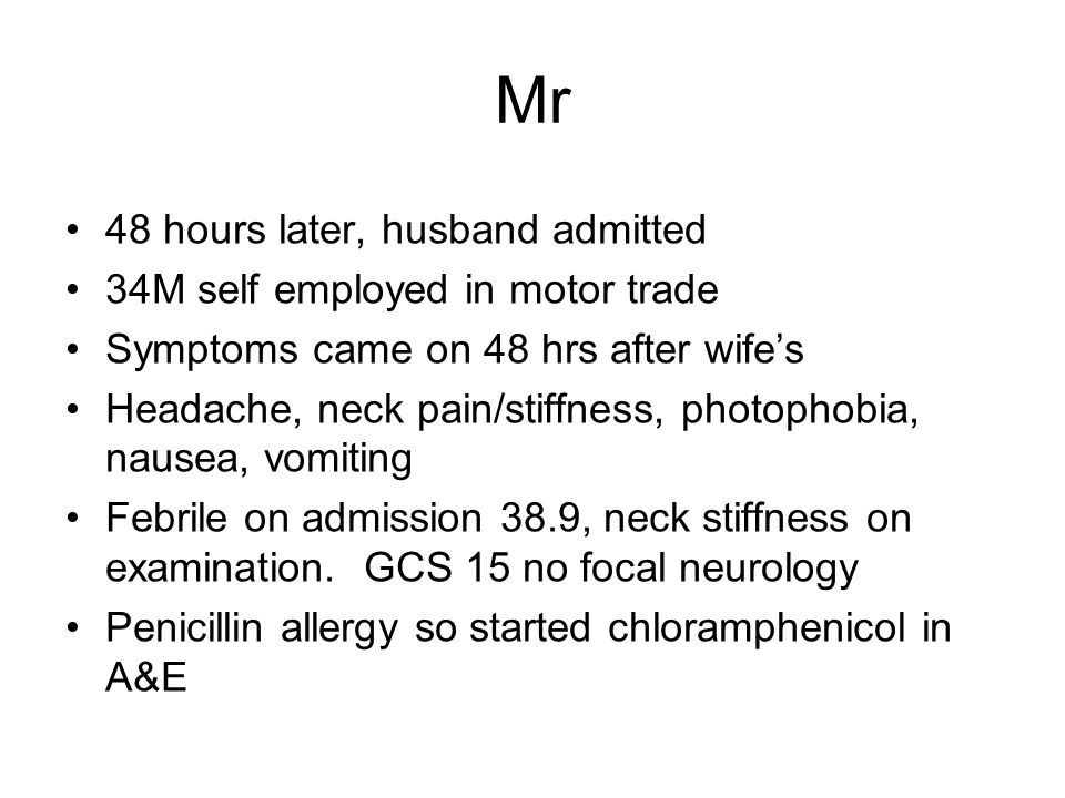 48 hours later, husband admitted 34M self employed in motor trade Symptoms came on 48 hrs after wife's Headache, neck pain/stiffness, photophobia, nau