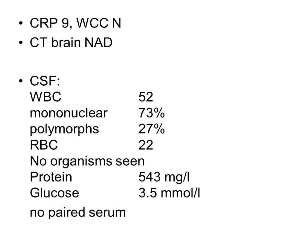 CRP 9, WCC N CT brain NAD CSF: WBC 52 mononuclear73% polymorphs 27% RBC 22 No organisms seen Protein 543 mg/l Glucose 3.5 mmol/l no paired serum