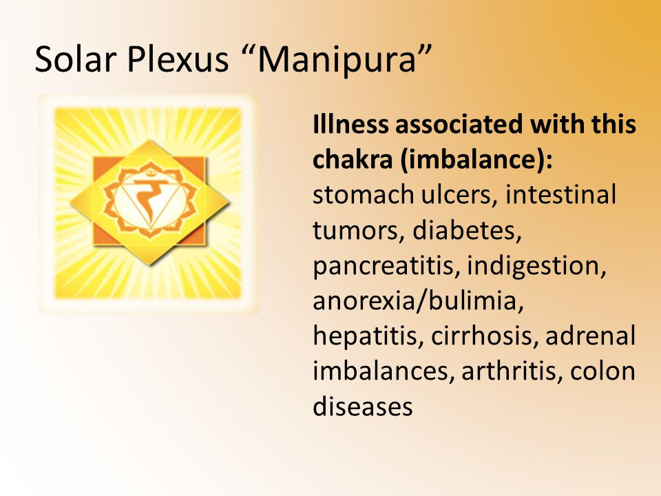 Illness associated with this chakra (imbalance): stomach ulcers, intestinal tumors, diabetes, pancreatitis, indigestion, anorexia/bulimia, hepatitis, cirrhosis, adrenal imbalances, arthritis, colon diseases Solar Plexus Manipura