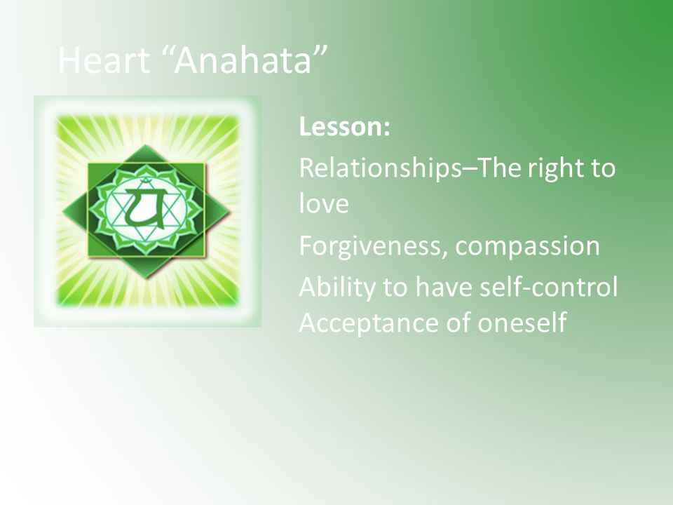 Heart Anahata Lesson: Relationships–The right to love Forgiveness, compassion Ability to have self-control Acceptance of oneself