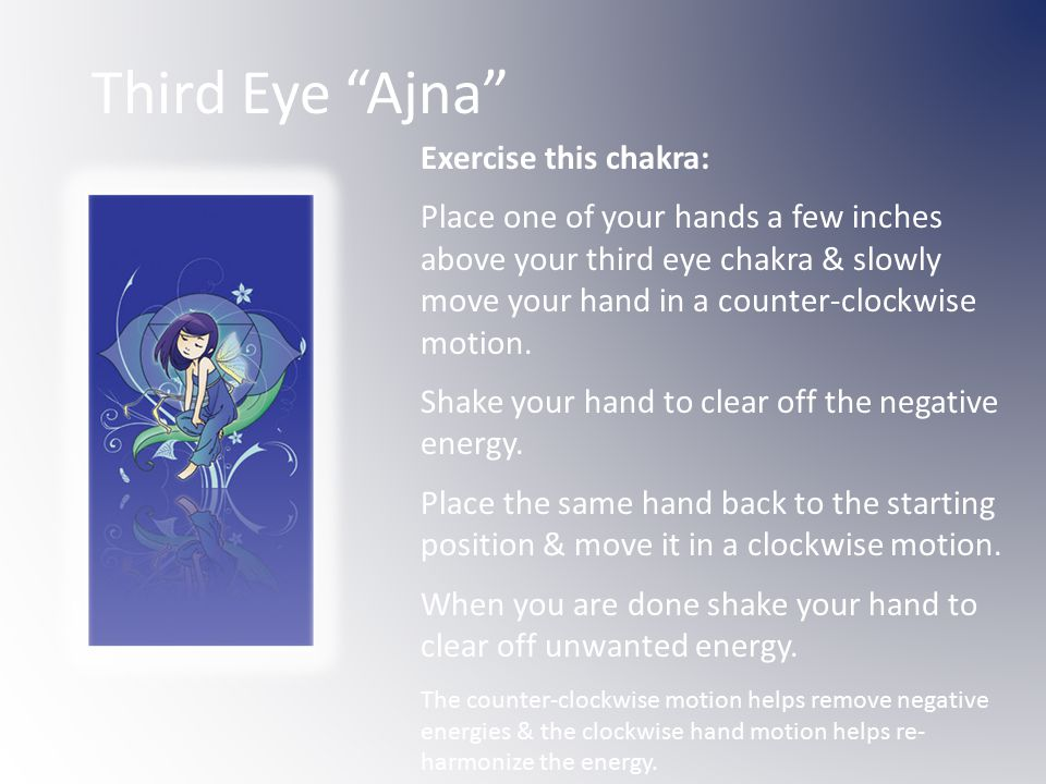 Third Eye Ajna Exercise this chakra: Place one of your hands a few inches above your third eye chakra & slowly move your hand in a counter-clockwise motion.