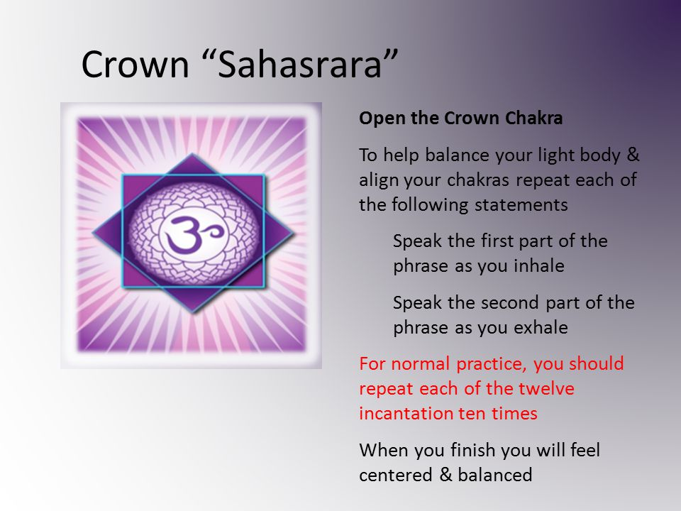 Crown Sahasrara Open the Crown Chakra To help balance your light body & align your chakras repeat each of the following statements Speak the first part of the phrase as you inhale Speak the second part of the phrase as you exhale For normal practice, you should repeat each of the twelve incantation ten times When you finish you will feel centered & balanced