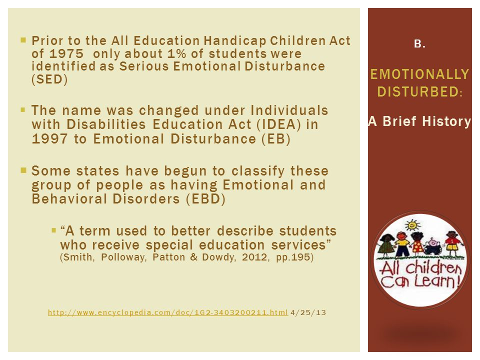  Prior to the All Education Handicap Children Act of 1975 only about 1% of students were identified as Serious Emotional Disturbance (SED)  The name was changed under Individuals with Disabilities Education Act (IDEA) in 1997 to Emotional Disturbance (EB)  Some states have begun to classify these group of people as having Emotional and Behavioral Disorders (EBD)  A term used to better describe students who receive special education services (Smith, Polloway, Patton & Dowdy, 2012, pp.195) http://www.encyclopedia.com/doc/1G2-3403200211.htmlhttp://www.encyclopedia.com/doc/1G2-3403200211.html 4/25/13 A Brief History B.