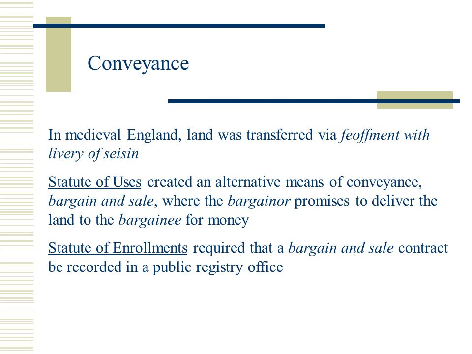 Conveyance In medieval England, land was transferred via feoffment with livery of seisin Statute of Uses created an alternative means of conveyance, bargain and sale, where the bargainor promises to deliver the land to the bargainee for money Statute of Enrollments required that a bargain and sale contract be recorded in a public registry office