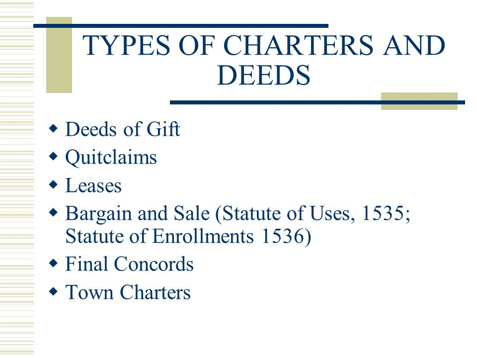 TYPES OF CHARTERS AND DEEDS  Deeds of Gift  Quitclaims  Leases  Bargain and Sale (Statute of Uses, 1535; Statute of Enrollments 1536)  Final Concords  Town Charters