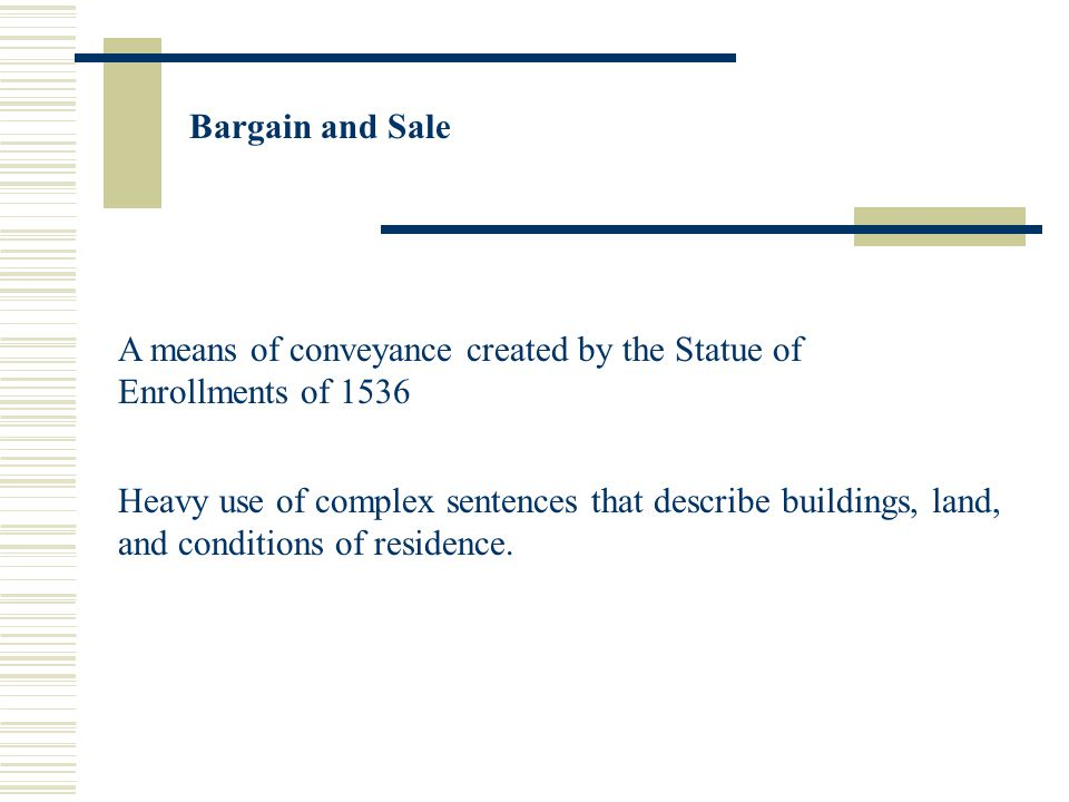 Bargain and Sale A means of conveyance created by the Statue of Enrollments of 1536 Heavy use of complex sentences that describe buildings, land, and conditions of residence.