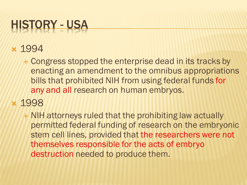  2000  After a study by the National Bioethics Advisory Commission supported such research, and after the NIH developed guidelines for it, President Clinton authorized such funding  august 2001  The federal government would agree to fund embryonic stem cell research only on already existing stem cell lines, but there would be any further destruction of human embryos
