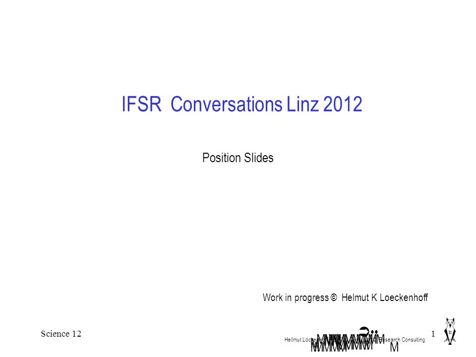 Science 121 IFSR Conversations Linz 2012 Hellmut Löckenhoff Dipl.Kfm. Dr.rer.pol. ©. Research Consulting MMM M  MMMMMMM Position Slides M MMMM M MMMM