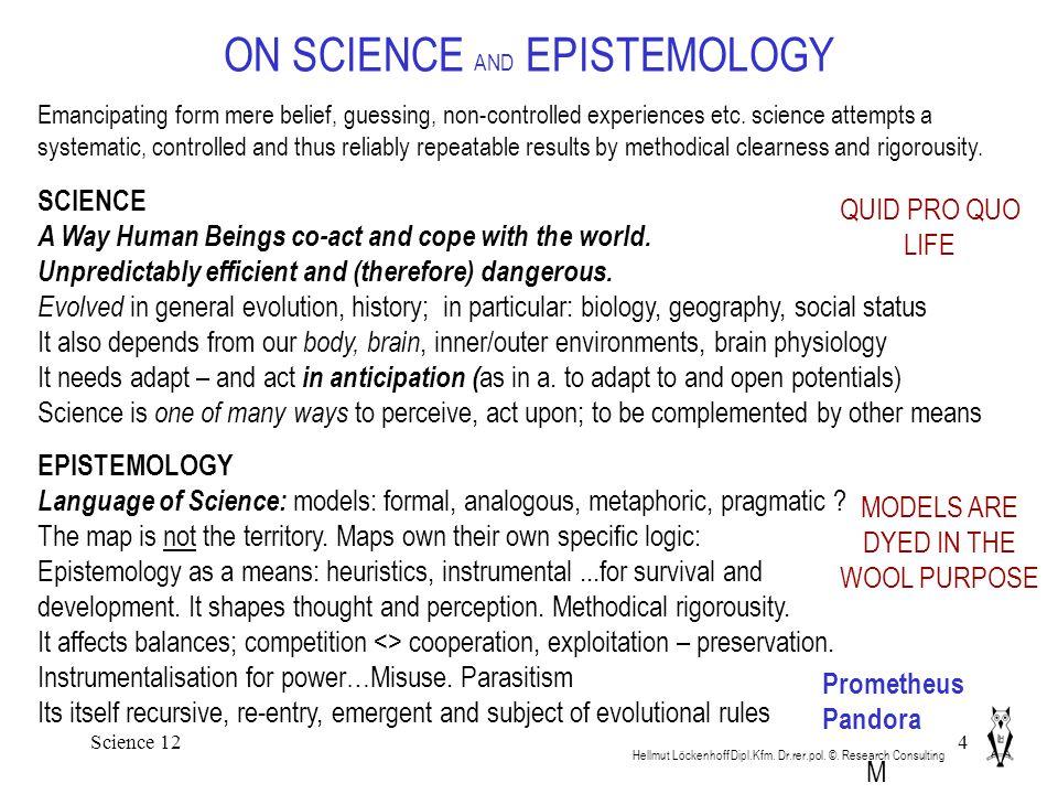 Science 124 ON SCIENCE AND EPISTEMOLOGY Hellmut Löckenhoff Dipl.Kfm. Dr.rer.pol. ©. Research Consulting EPISTEMOLOGY Language of Science: models: form
