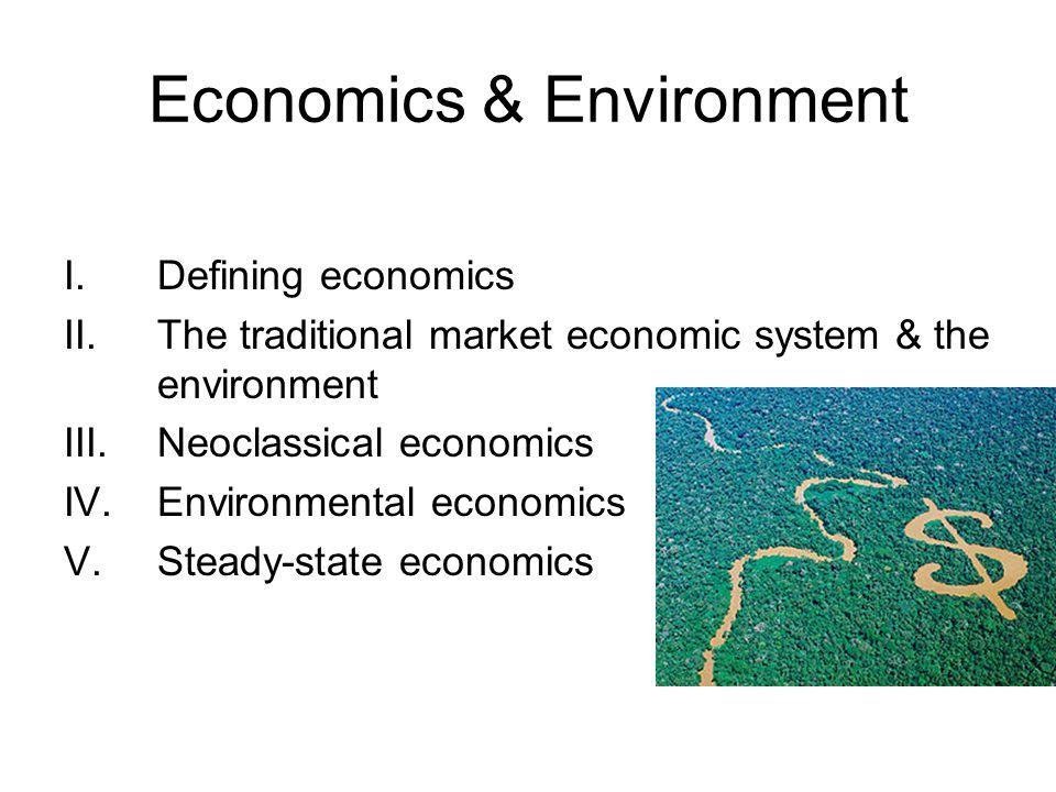 Economics & Environment I.Defining economics II.The traditional market economic system & the environment III.Neoclassical economics IV.Environmental e