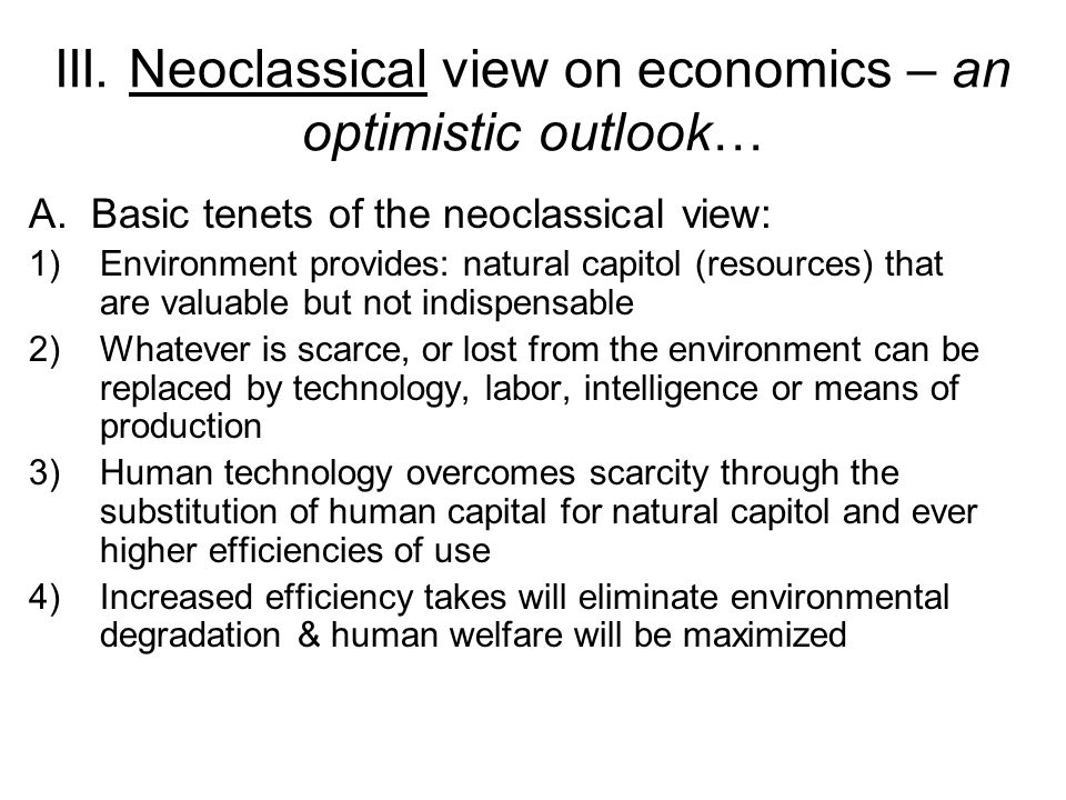 III. Neoclassical view on economics – an optimistic outlook… A. Basic tenets of the neoclassical view: 1)Environment provides: natural capitol (resour