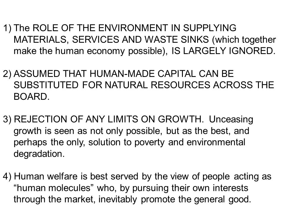 1)The ROLE OF THE ENVIRONMENT IN SUPPLYING MATERIALS, SERVICES AND WASTE SINKS (which together make the human economy possible), IS LARGELY IGNORED. 2
