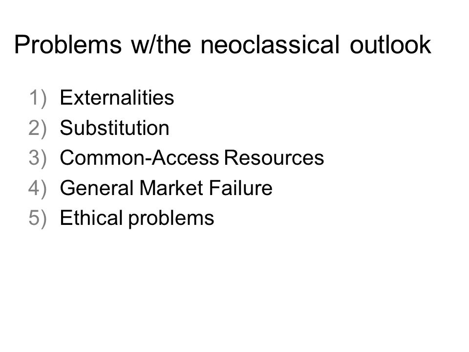 Problems w/the neoclassical outlook 1)Externalities 2)Substitution 3)Common-Access Resources 4)General Market Failure 5)Ethical problems