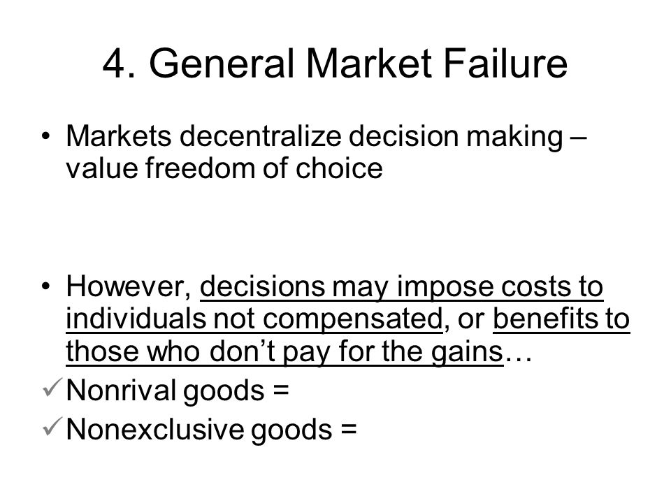 4. General Market Failure Markets decentralize decision making – value freedom of choice However, decisions may impose costs to individuals not compen