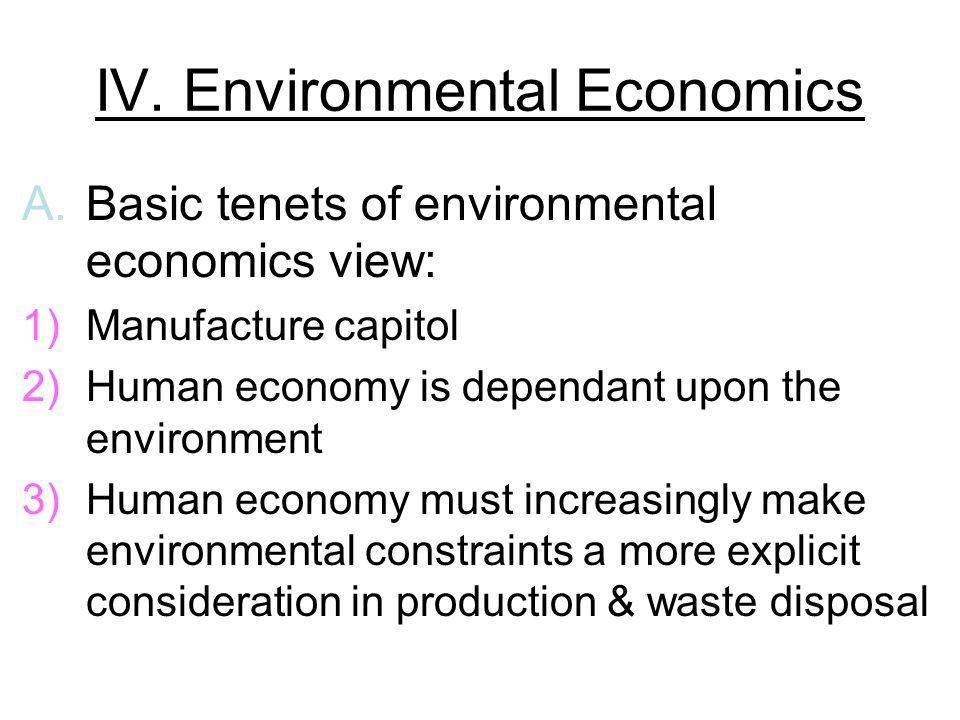 IV. Environmental Economics A.Basic tenets of environmental economics view: 1)Manufacture capitol 2)Human economy is dependant upon the environment 3)