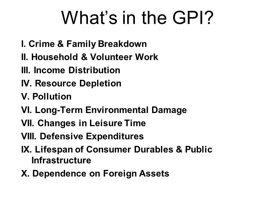 What's in the GPI? I. Crime & Family Breakdown II. Household & Volunteer Work III. Income Distribution IV. Resource Depletion V. Pollution VI. Long-Te
