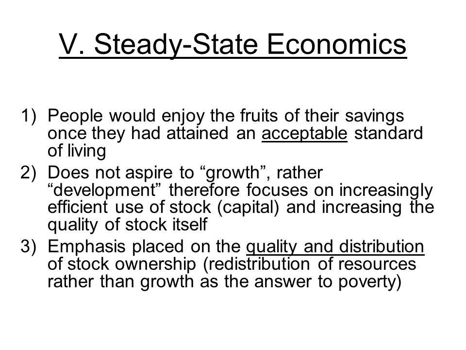 V. Steady-State Economics 1)People would enjoy the fruits of their savings once they had attained an acceptable standard of living 2)Does not aspire t