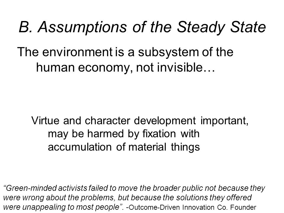 B. Assumptions of the Steady State The environment is a subsystem of the human economy, not invisible… Virtue and character development important, may