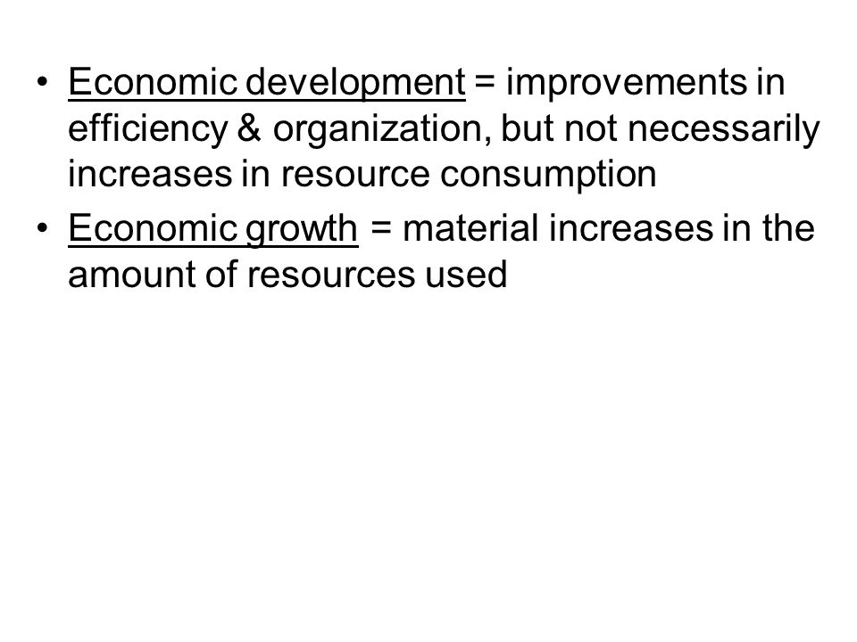 Economic development = improvements in efficiency & organization, but not necessarily increases in resource consumption Economic growth = material inc