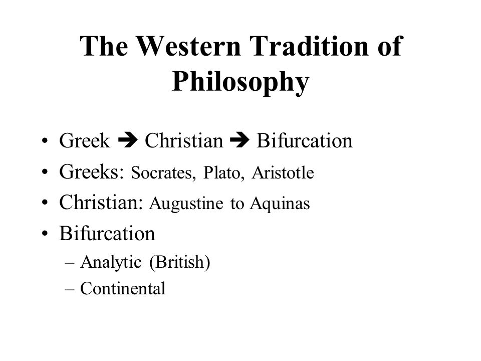 The Western Tradition of Philosophy Greek  Christian  Bifurcation Greeks: Socrates, Plato, Aristotle Christian: Augustine to Aquinas Bifurcation –Analytic (British) –Continental