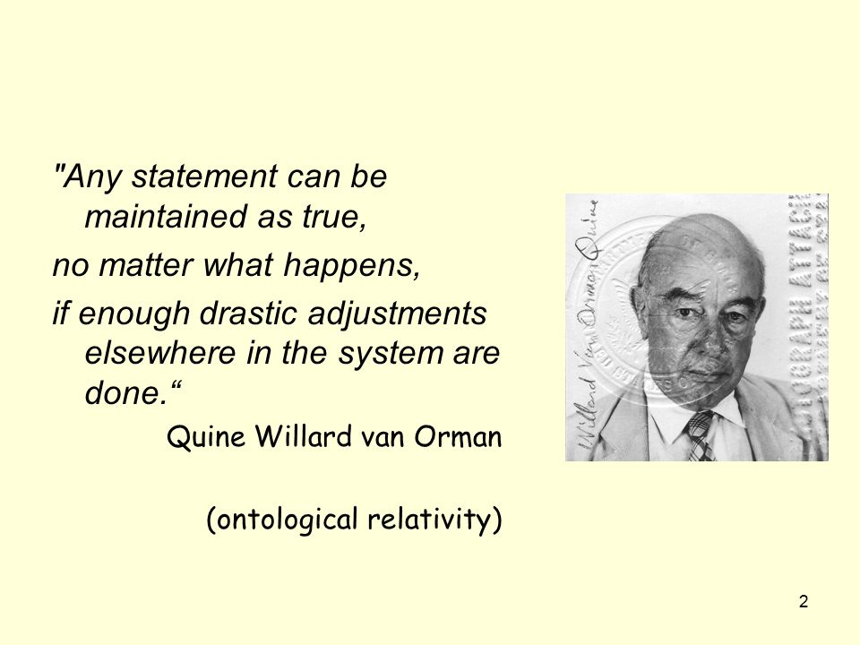 2 Any statement can be maintained as true, no matter what happens, if enough drastic adjustments elsewhere in the system are done. Quine Willard van Orman (ontological relativity)