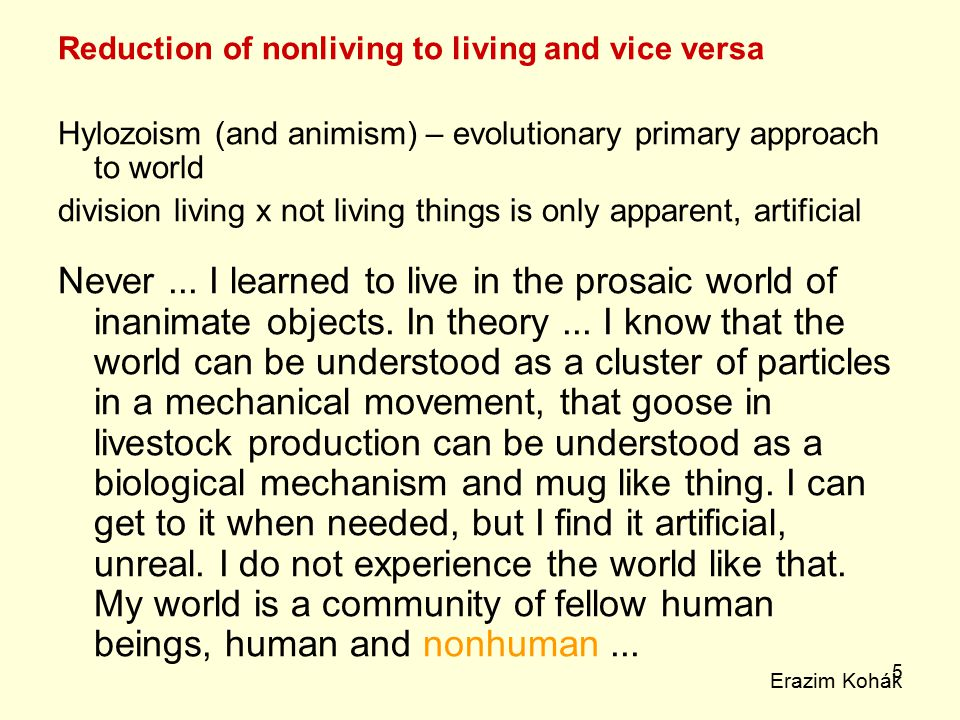 5 Reduction of nonliving to living and vice versa Hylozoism (and animism) – evolutionary primary approach to world division living x not living things is only apparent, artificial Never...