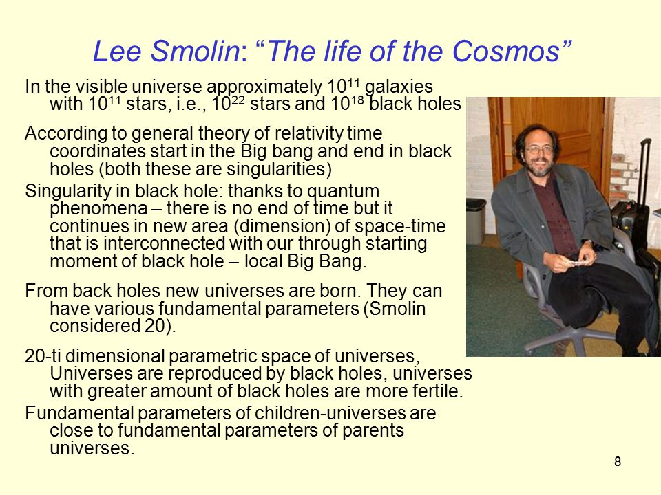 8 Lee Smolin: The life of the Cosmos In the visible universe approximately 10 11 galaxies with 10 11 stars, i.e., 10 22 stars and 10 18 black holes According to general theory of relativity time coordinates start in the Big bang and end in black holes (both these are singularities) Singularity in black hole: thanks to quantum phenomena – there is no end of time but it continues in new area (dimension) of space-time that is interconnected with our through starting moment of black hole – local Big Bang.