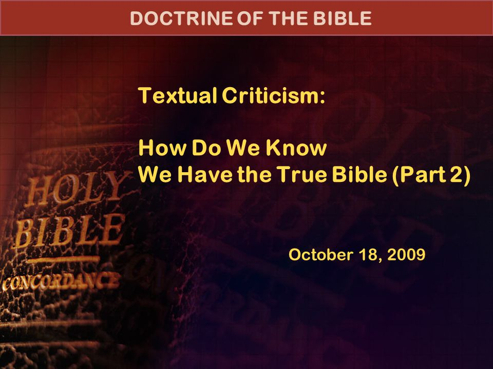 Textual Criticism: How Do We Know We Have the True Bible (Part 2) October 18, 2009 DOCTRINE OF THE BIBLE