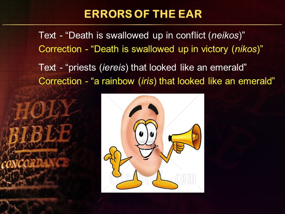 "ERRORS OF THE EAR Text - ""Death is swallowed up in conflict (neikos)"" Correction - ""Death is swallowed up in victory (nikos)"" Text - ""priests (iereis)"