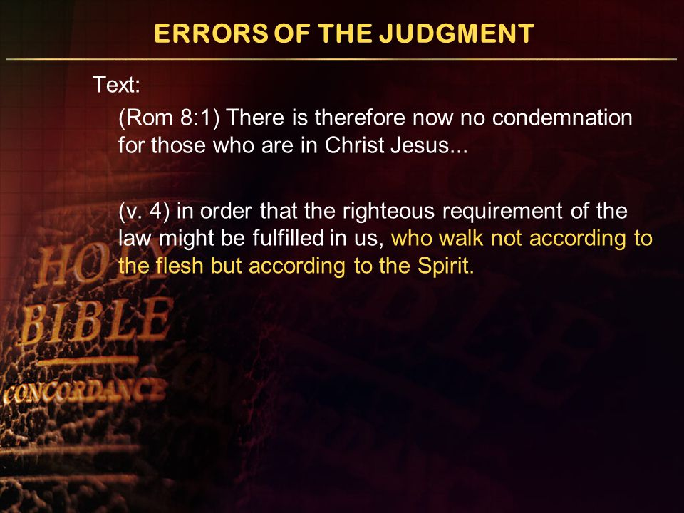 ERRORS OF THE JUDGMENT Text: (Rom 8:1) There is therefore now no condemnation for those who are in Christ Jesus... (v. 4) in order that the righteous