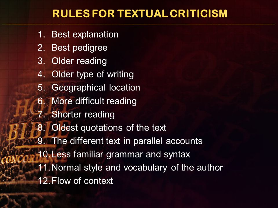 RULES FOR TEXTUAL CRITICISM 1.Best explanation 2.Best pedigree 3.Older reading 4.Older type of writing 5.Geographical location 6.More difficult readin
