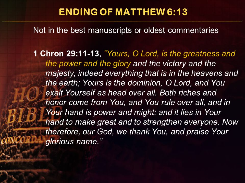 "ENDING OF MATTHEW 6:13 Not in the best manuscripts or oldest commentaries 1 Chron 29:11-13, ""Yours, O Lord, is the greatness and the power and the glo"
