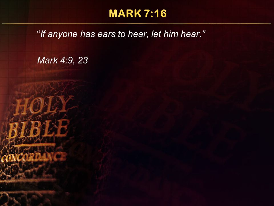 "MARK 7:16 ""If anyone has ears to hear, let him hear."" Mark 4:9, 23"