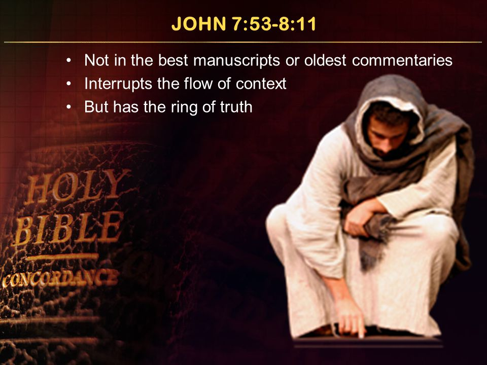 JOHN 7:53-8:11 Not in the best manuscripts or oldest commentaries Interrupts the flow of context But has the ring of truth