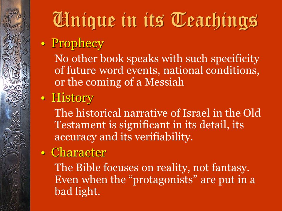 Unique in its Teachings ProphecyProphecy No other book speaks with such specificity of future word events, national conditions, or the coming of a Messiah HistoryHistory The historical narrative of Israel in the Old Testament is significant in its detail, its accuracy and its verifiability.
