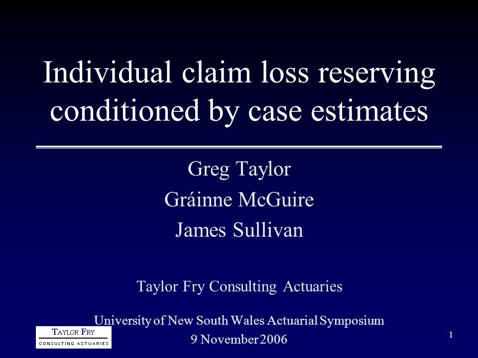 1 Individual claim loss reserving conditioned by case estimates Greg Taylor Gráinne McGuire James Sullivan Taylor Fry Consulting Actuaries University of New South Wales Actuarial Symposium 9 November 2006