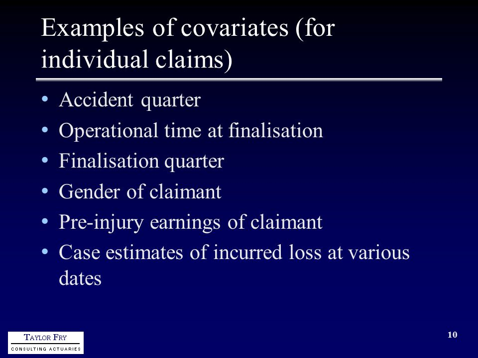 10 Examples of covariates (for individual claims) Accident quarter Operational time at finalisation Finalisation quarter Gender of claimant Pre-injury earnings of claimant Case estimates of incurred loss at various dates