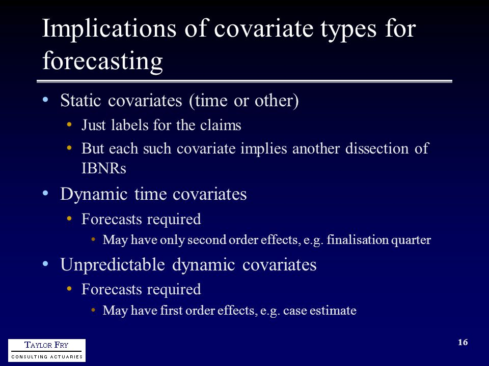 16 Implications of covariate types for forecasting Static covariates (time or other) Just labels for the claims But each such covariate implies another dissection of IBNRs Dynamic time covariates Forecasts required May have only second order effects, e.g.