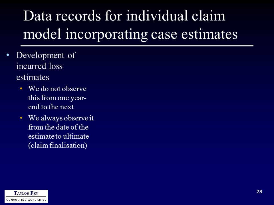 23 Data records for individual claim model incorporating case estimates Development of incurred loss estimates We do not observe this from one year- end to the next We always observe it from the date of the estimate to ultimate (claim finalisation)