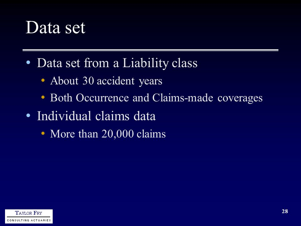 28 Data set Data set from a Liability class About 30 accident years Both Occurrence and Claims-made coverages Individual claims data More than 20,000 claims