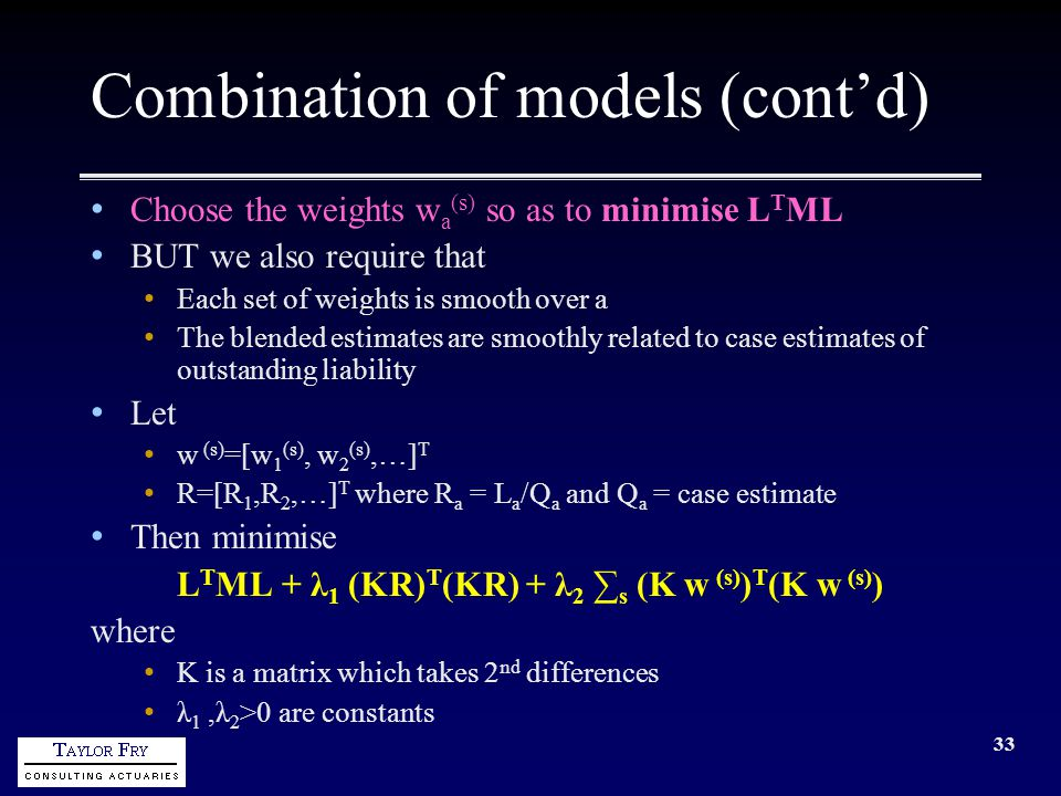 33 Combination of models (cont'd) Choose the weights w a (s) so as to minimise L T ML BUT we also require that Each set of weights is smooth over a The blended estimates are smoothly related to case estimates of outstanding liability Let w (s) =[w 1 (s), w 2 (s),…] T R=[R 1,R 2,…] T where R a = L a /Q a and Q a = case estimate Then minimise L T ML + λ 1 (KR) T (KR) + λ 2 ∑ s (K w (s) ) T (K w (s) ) where K is a matrix which takes 2 nd differences λ 1,λ 2 >0 are constants