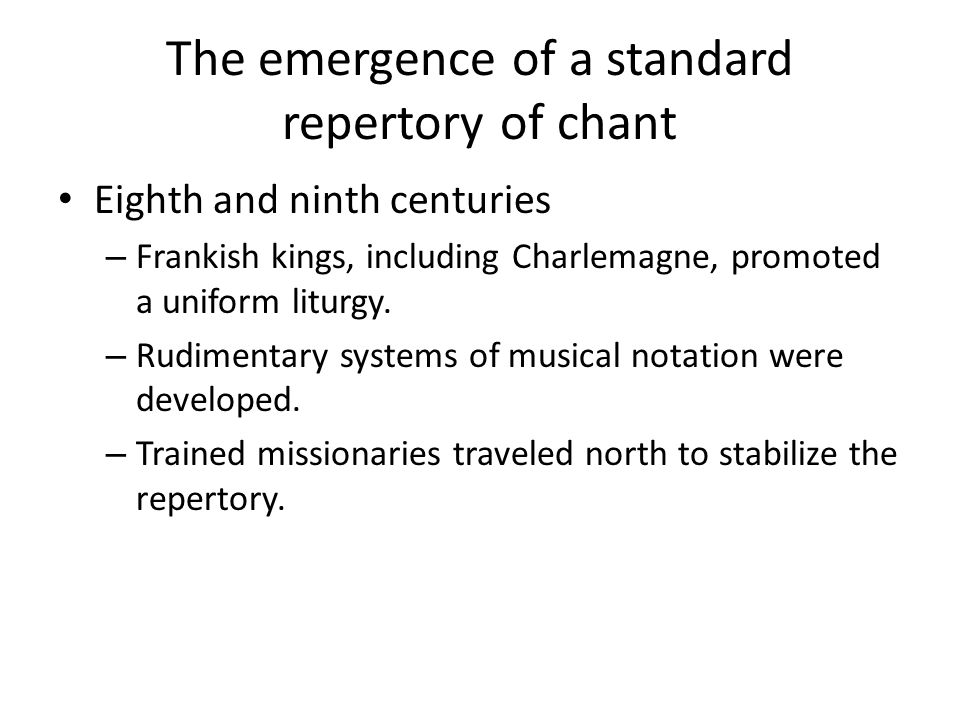 The emergence of a standard repertory of chant Eighth and ninth centuries – Frankish kings, including Charlemagne, promoted a uniform liturgy.