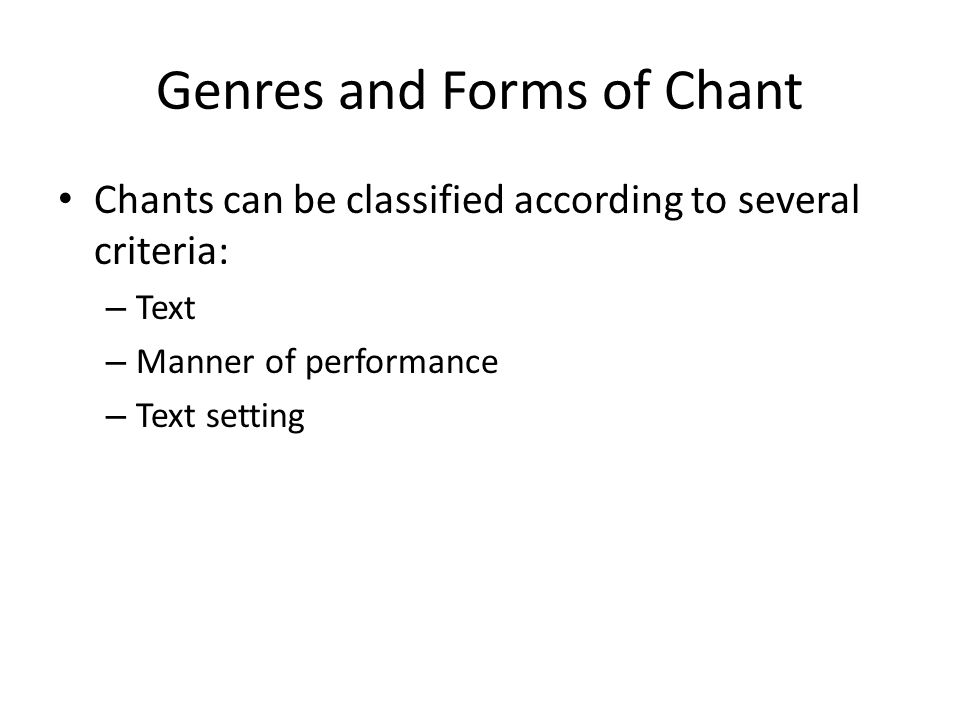 Genres and Forms of Chant Chants can be classified according to several criteria: – Text – Manner of performance – Text setting