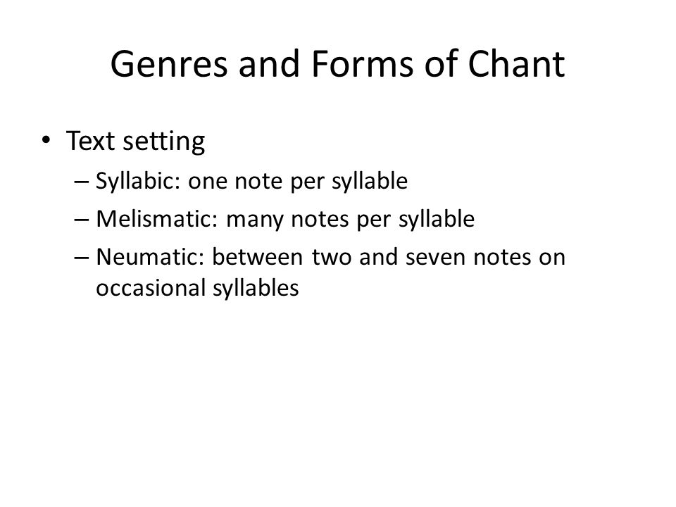 Genres and Forms of Chant Text setting – Syllabic: one note per syllable – Melismatic: many notes per syllable – Neumatic: between two and seven notes on occasional syllables