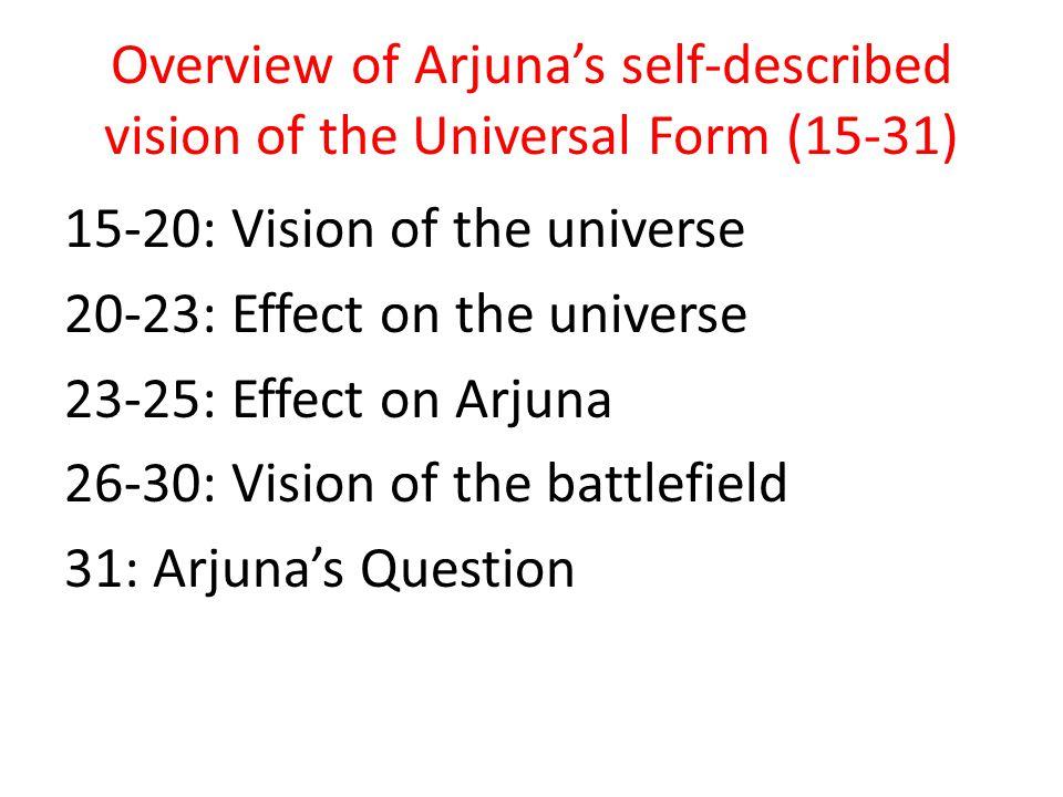 Chp 11 Overview 1-4: Arjuna's request 5-8: Krishna's description of the universal form 9-14: Sanjaya's description of the UF 15-31: Arjuna's descripti