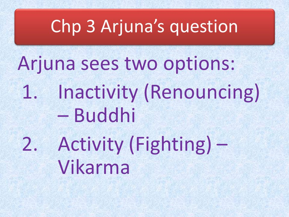 Chp 3 Arjuna's question In 2.49, Krishna condemns karma-kanda as compared to NKY Arjuna thinks fighting is condemned as compared to jnana