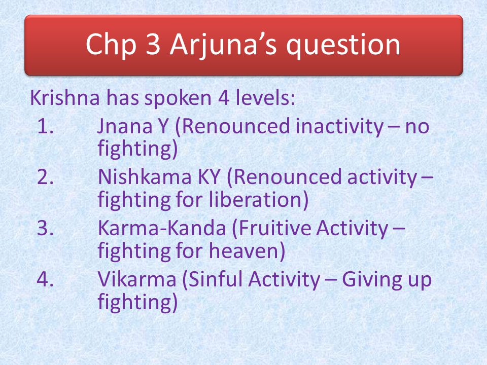 Chp 3 Arjuna's question Arjuna sees two options: 1.Inactivity (Renouncing) – Buddhi 2.Activity (Fighting) – Vikarma