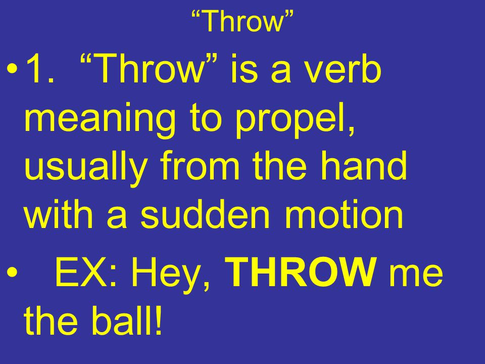 """Throw"" 1. ""Throw"" is a verb meaning to propel, usually from the hand with a sudden motion EX: Hey, THROW me the ball!"